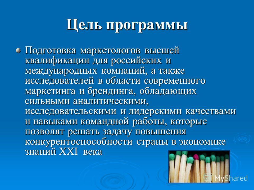Цель программы Подготовка маркетологов высшей квалификации для российских и международных компаний, а также исследователей в области современного маркетинга и брендинга, обладающих сильными аналитическими, исследовательскими и лидерскими качествами и