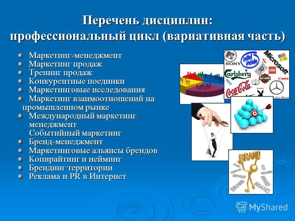 Перечень дисциплин: профессиональный цикл (вариативная часть) Маркетинг-менеджмент Маркетинг продаж Тренинг продаж Конкурентные поединки Маркетинговые исследования Маркетинг взаимоотношений на промышленном рынке промышленном рынке Международный марке