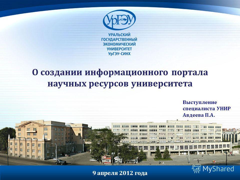 О создании информационного портала научных ресурсов университета Выступление специалиста УНИР Авдеева П.А. 9 апреля 2012 года