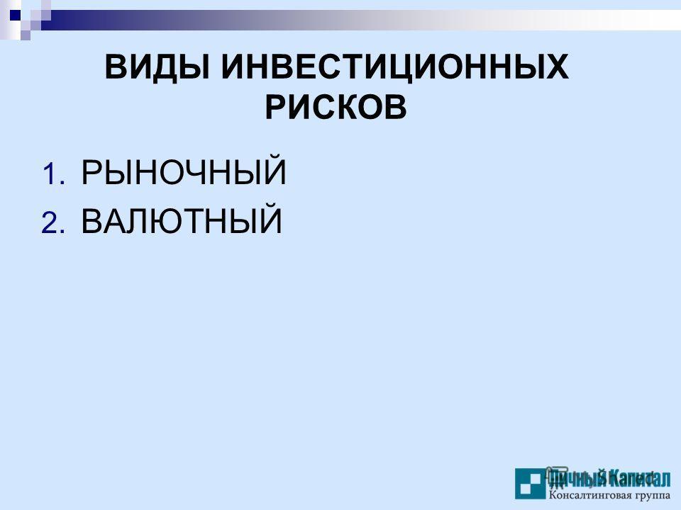 ВИДЫ ИНВЕСТИЦИОННЫХ РИСКОВ 1. РЫНОЧНЫЙ 2. ВАЛЮТНЫЙ