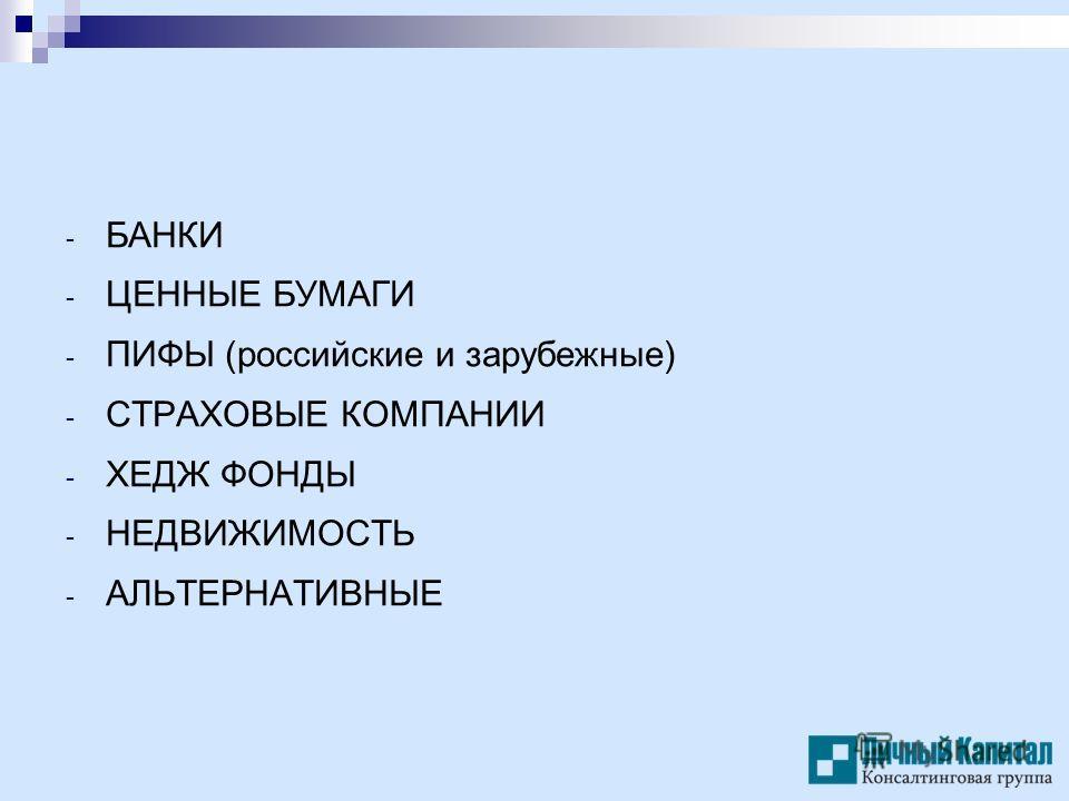 - БАНКИ - ЦЕННЫЕ БУМАГИ - ПИФЫ (российские и зарубежные) - СТРАХОВЫЕ КОМПАНИИ - ХЕДЖ ФОНДЫ - НЕДВИЖИМОСТЬ - АЛЬТЕРНАТИВНЫЕ