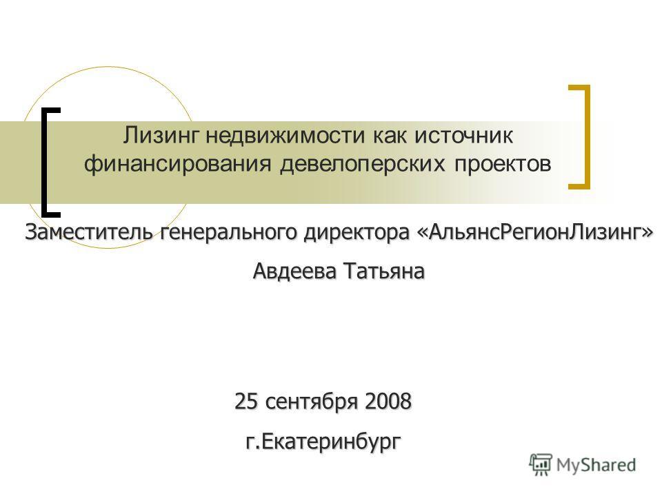 25 сентября 2008 г.Екатеринбург Лизинг недвижимости как источник финансирования девелоперских проектов Заместитель генерального директора «АльянсРегионЛизинг» Авдеева Татьяна