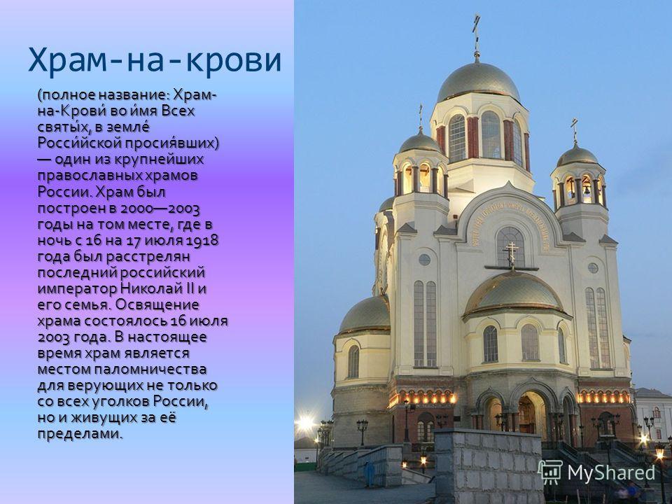 Храм-на-крови (полное название: Храм- на-Крови́ во и́мя Всех святы́х, в земле́ Росси́йской просия́вших) один из крупнейших православных храмов России. Храм был построен в 20002003 годы на том месте, где в ночь с 16 на 17 июля 1918 года был расстрелян