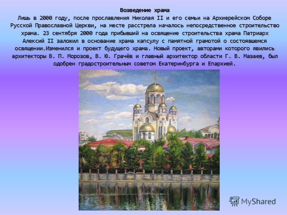 Возведение храма Лишь в 2000 году, после прославления Николая II и его семьи на Архиерейском Соборе Русской Православной Церкви, на месте расстрела началось непосредственное строительство храма. 23 сентября 2000 года прибывший на освящение строительс