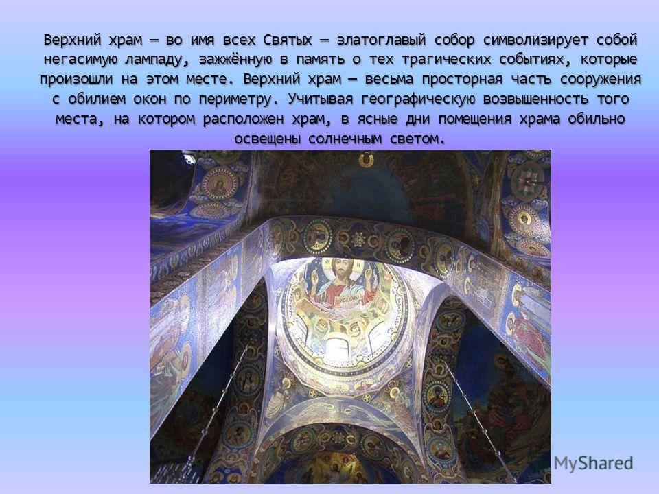 Верхний храм во имя всех Святых златоглавый собор символизирует собой негасимую лампаду, зажжённую в память о тех трагических событиях, которые произошли на этом месте. Верхний храм весьма просторная часть сооружения с обилием окон по периметру. Учит