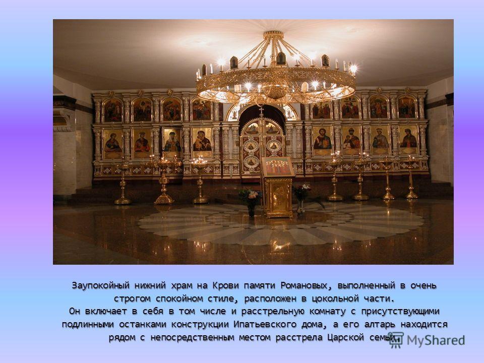 Заупокойный нижний храм на Крови памяти Романовых, выполненный в очень строгом спокойном стиле, расположен в цокольной части. Он включает в себя в том числе и расстрельную комнату с присутствующими подлинными останками конструкции Ипатьевского дома,