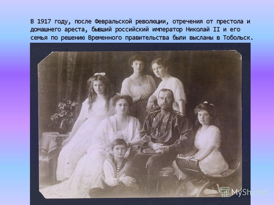 В 1917 году, после Февральской революции, отречения от престола и домашнего ареста, бывший российский император Николай II и его семья по решению Временного правительства были высланы в Тобольск.