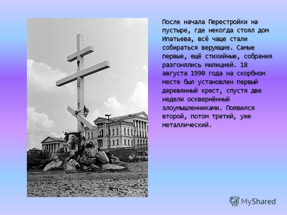 После начала Перестройки на пустыре, где некогда стоял дом Ипатьева, всё чаще стали собираться верующие. Самые первые, ещё стихийные, собрания разгонялись милицией. 18 августа 1990 года на скорбном месте был установлен первый деревянный крест, спустя