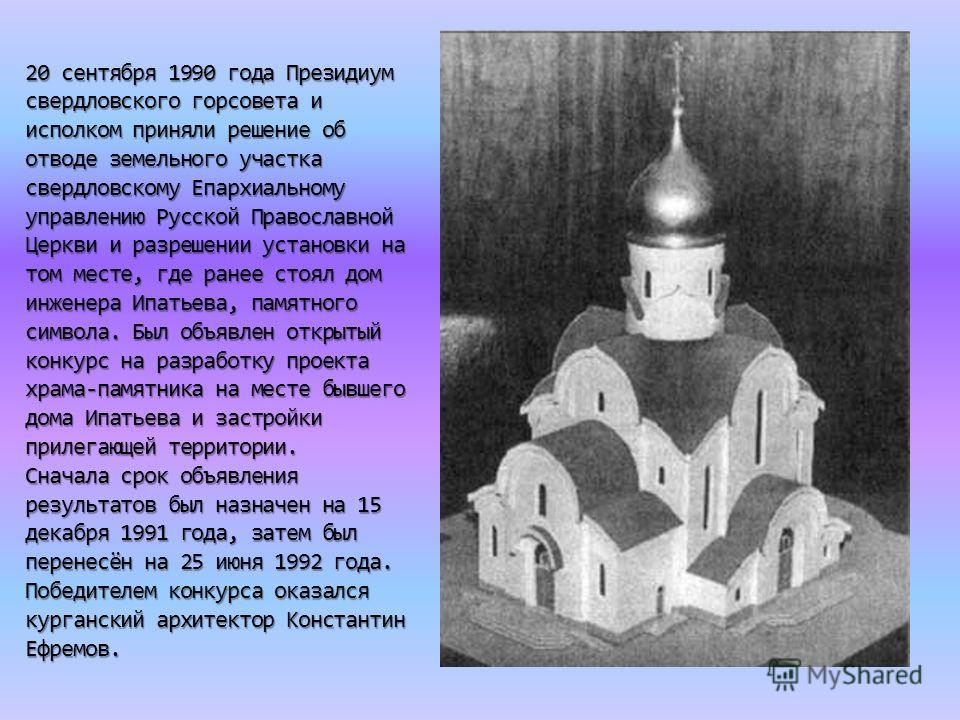 20 сентября 1990 года Президиум свердловского горсовета и исполком приняли решение об отводе земельного участка свердловскому Епархиальному управлению Русской Православной Церкви и разрешении установки на том месте, где ранее стоял дом инженера Ипать