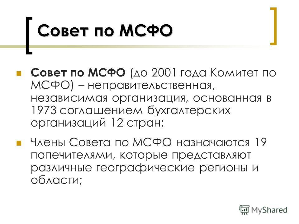Совет по МСФО Совет по МСФО (до 2001 года Комитет по МСФО) – неправительственная, независимая организация, основанная в 1973 соглашением бухгалтерских организаций 12 стран; Члены Совета по МСФО назначаются 19 попечителями, которые представляют различ