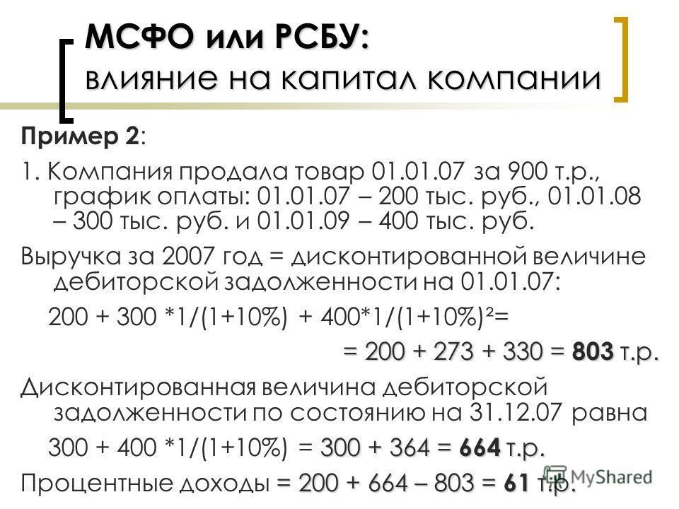 МСФО или РСБУ: влияние на капитал компании Пример 2 : 1. Компания продала товар 01.01.07 за 900 т.р., график оплаты: 01.01.07 – 200 тыс. руб., 01.01.08 – 300 тыс. руб. и 01.01.09 – 400 тыс. руб. Выручка за 2007 год = дисконтированной величине дебитор