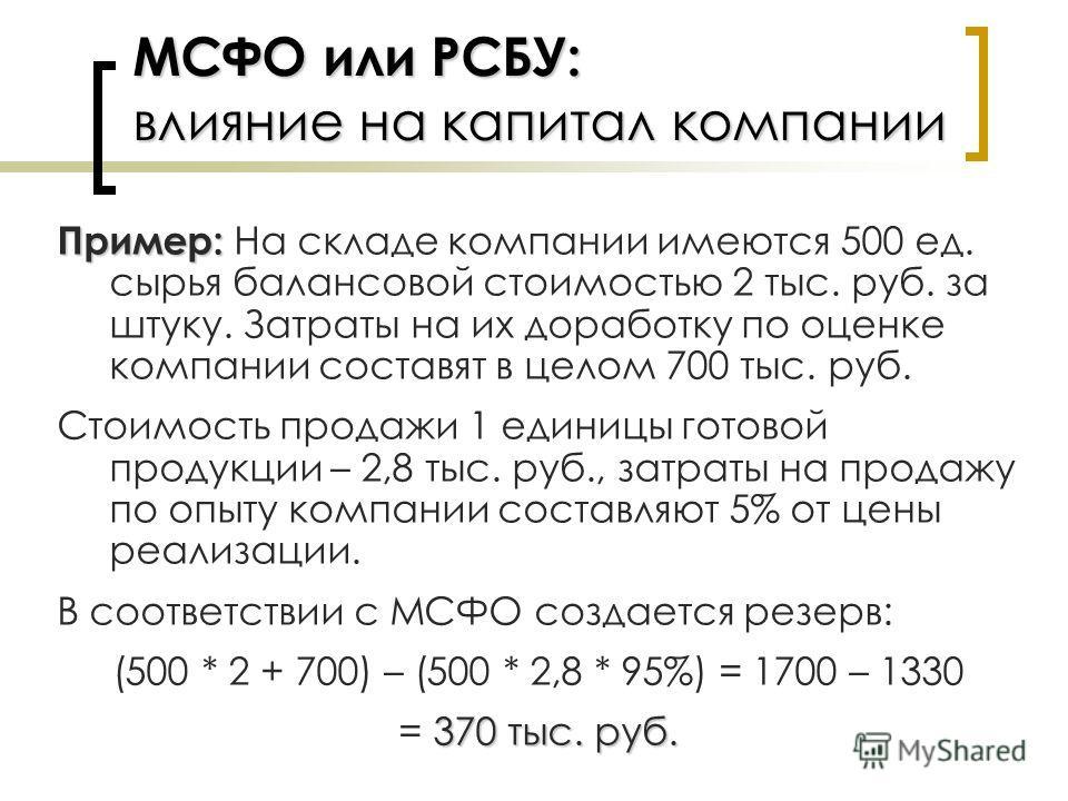 МСФО или РСБУ: влияние на капитал компании Пример: Пример: На складе компании имеются 500 ед. сырья балансовой стоимостью 2 тыс. руб. за штуку. Затраты на их доработку по оценке компании составят в целом 700 тыс. руб. Стоимость продажи 1 единицы гото