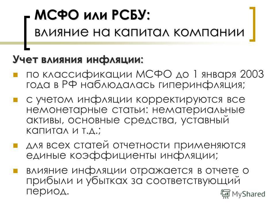 МСФО или РСБУ: влияние на капитал компании Учет влияния инфляции: по классификации МСФО до 1 января 2003 года в РФ наблюдалась гиперинфляция; с учетом инфляции корректируются все немонетарные статьи: нематериальные активы, основные средства, уставный