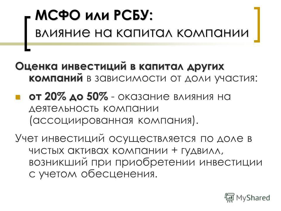 МСФО или РСБУ: влияние на капитал компании Оценка инвестиций в капитал других компаний Оценка инвестиций в капитал других компаний в зависимости от доли участия: от 20% до 50% от 20% до 50% - оказание влияния на деятельность компании (ассоциированная