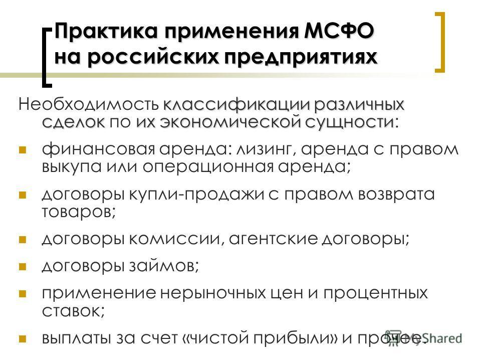 Практика применения МСФО на российских предприятиях классификации различных сделоких экономической сущности Необходимость классификации различных сделок по их экономической сущности: финансовая аренда: лизинг, аренда с правом выкупа или операционная