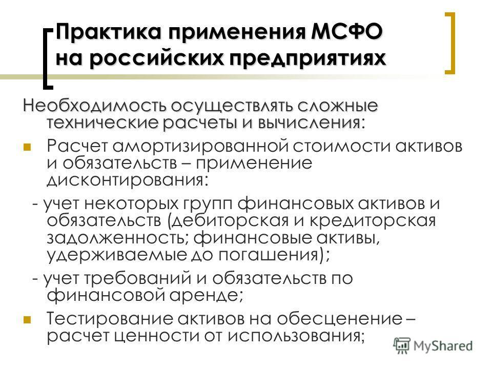 Практика применения МСФО на российских предприятиях Необходимостьосуществлять сложные технические расчеты и вычисления Необходимость осуществлять сложные технические расчеты и вычисления: Расчет амортизированной стоимости активов и обязательств – при