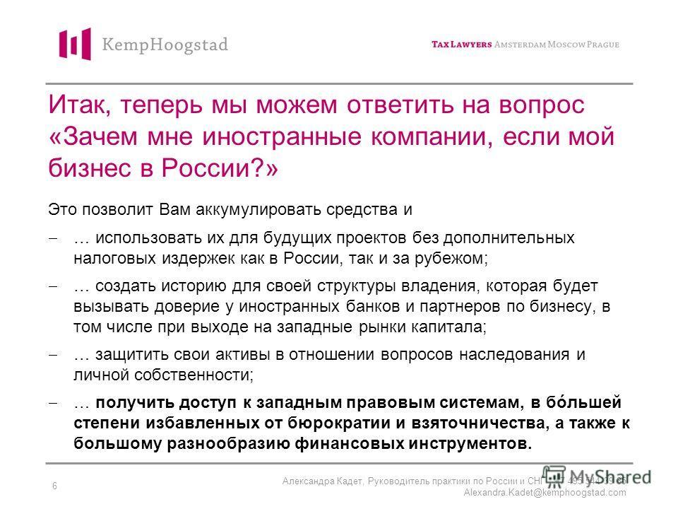 Александра Кадет, Руководитель практики по России и СНГ, +7 495 544 39 35 Alexandra.Kadet@kemphoogstad.com 6 Итак, теперь мы можем ответить на вопрос «Зачем мне иностранные компании, если мой бизнес в России?» Это позволит Вам аккумулировать средства