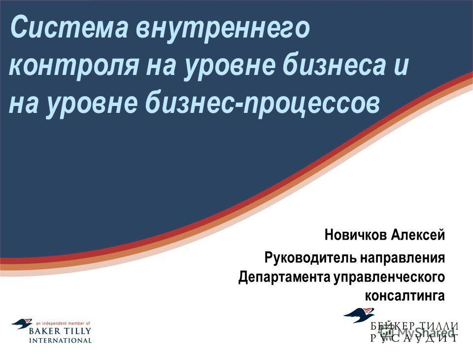Система внутреннего контроля на уровне бизнеса и на уровне бизнес-процессов Новичков Алексей Руководитель направления Департамента управленческого консалтинга