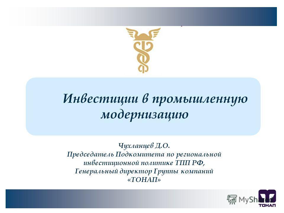 Инвестиции в промышленную модернизацию Чухланцев Д.О. Председатель Подкомитета по региональной инвестиционной политике ТПП РФ, Генеральный директор Группы компаний «ТОНАП»