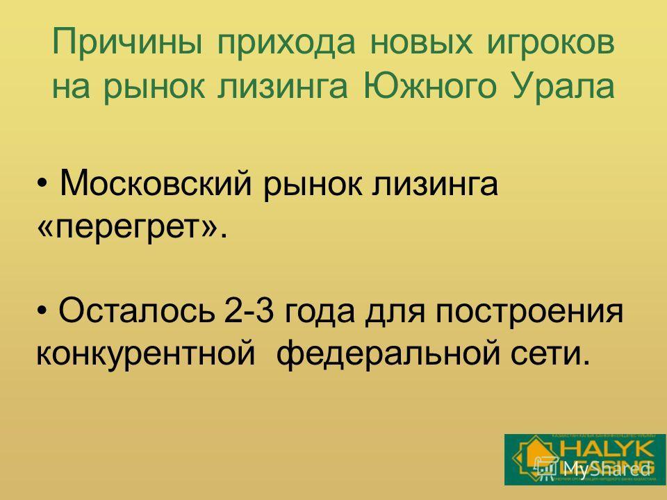 Причины прихода новых игроков на рынок лизинга Южного Урала М осковский рынок лизинга «перегрет». Осталось 2-3 года для построения конкурентной федеральной сети.