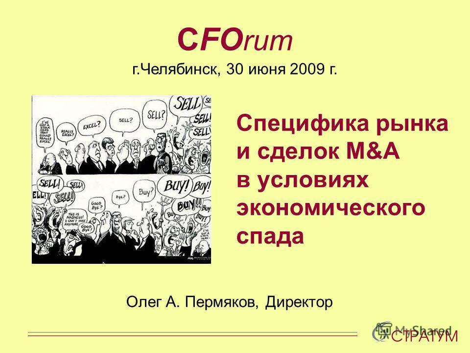 Cпецифика рынка и сделок M&A в условиях экономического спада Олег А. Пермяков, Директор CFO rum г.Челябинск, 30 июня 2009 г.