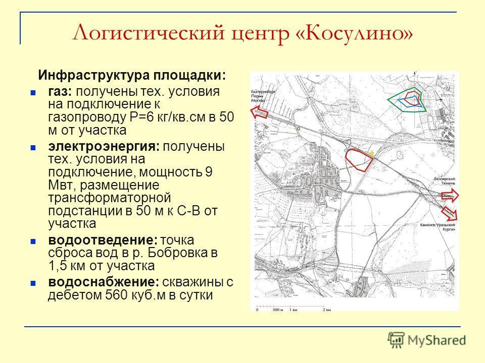 Логистический центр «Косулино» Инфраструктура площадки: газ: получены тех. условия на подключение к газопроводу Р=6 кг/кв.см в 50 м от участка электроэнергия: получены тех. условия на подключение, мощность 9 Мвт, размещение трансформаторной подстанци