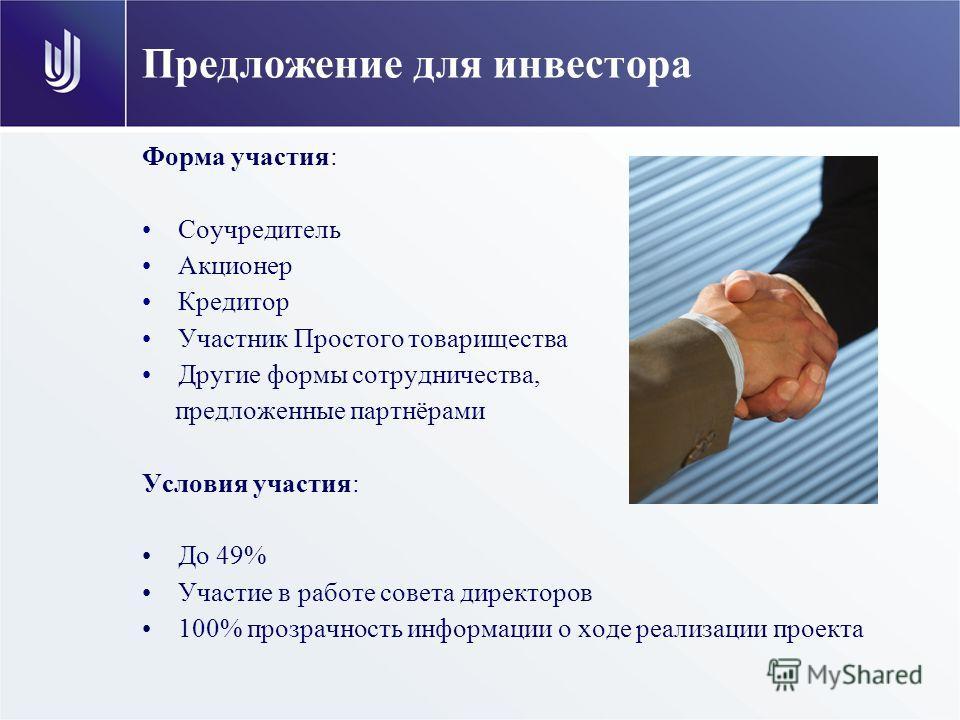 Предложение для инвестора Форма участия: Соучредитель Акционер Кредитор Участник Простого товарищества Другие формы сотрудничества, предложенные партнёрами Условия участия: До 49% Участие в работе совета директоров 100% прозрачность информации о ходе