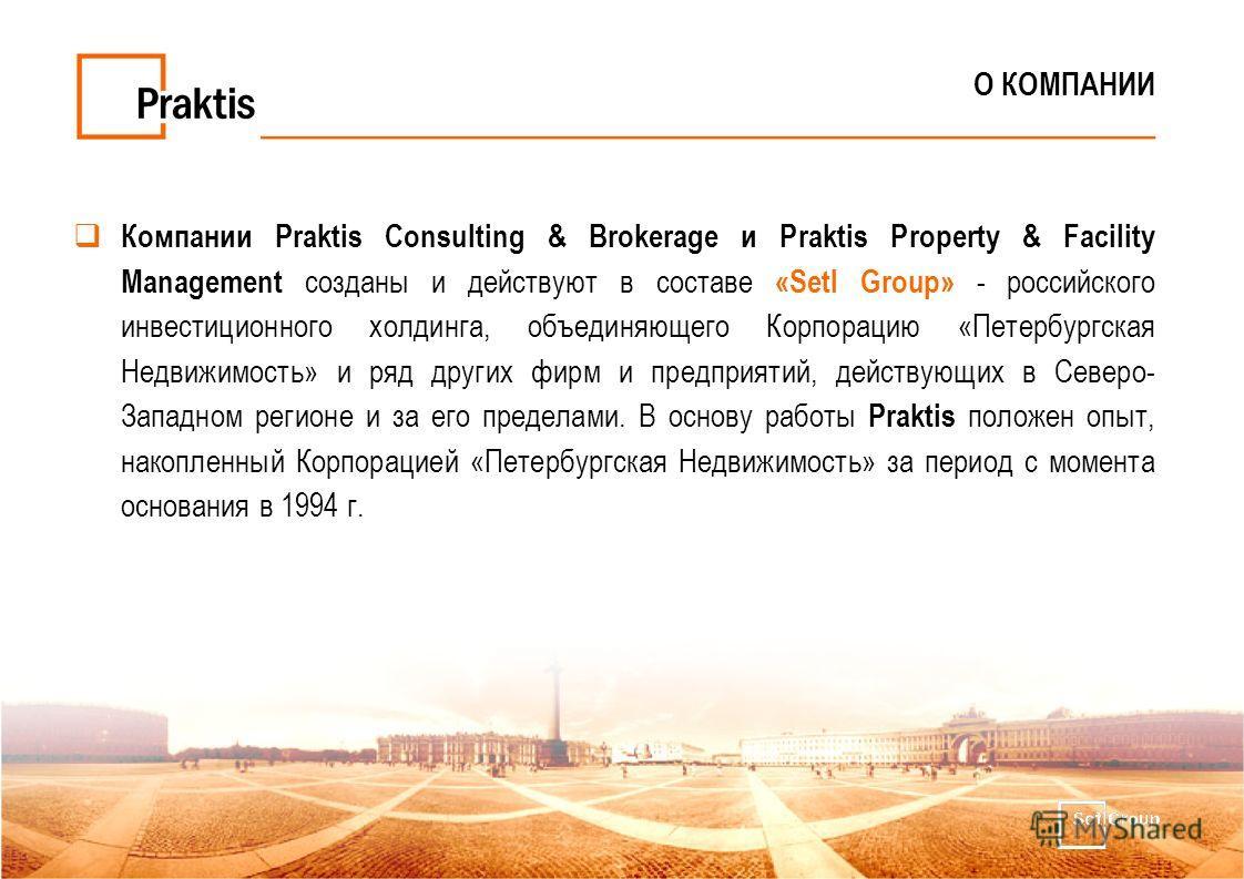 О КОМПАНИИ Компании Praktis Consulting & Brokerage и Praktis Property & Facility Management созданы и действуют в составе «Setl Group» - российского инвестиционного холдинга, объединяющего Корпорацию «Петербургская Недвижимость» и ряд других фирм и п