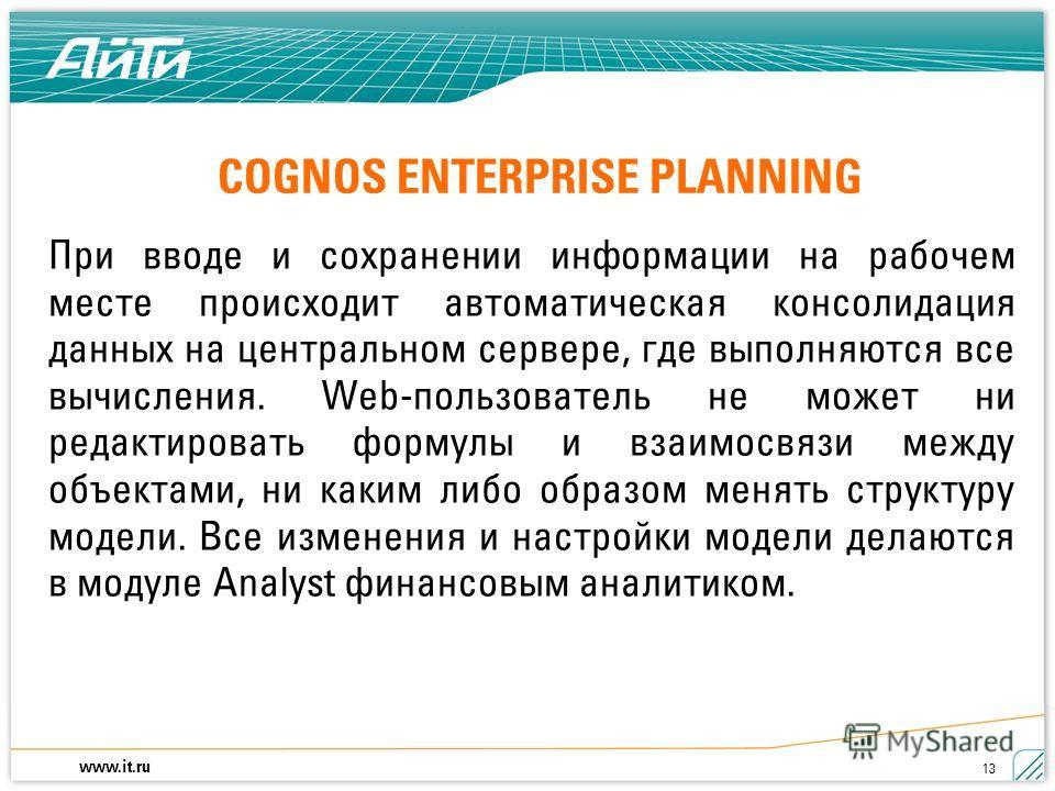 www.it.ru 13 COGNOS ENTERPRISE PLANNING При вводе и сохранении информации на рабочем месте происходит автоматическая консолидация данных на центральном сервере, где выполняются все вычисления. Web-пользователь не может ни редактировать формулы и взаи