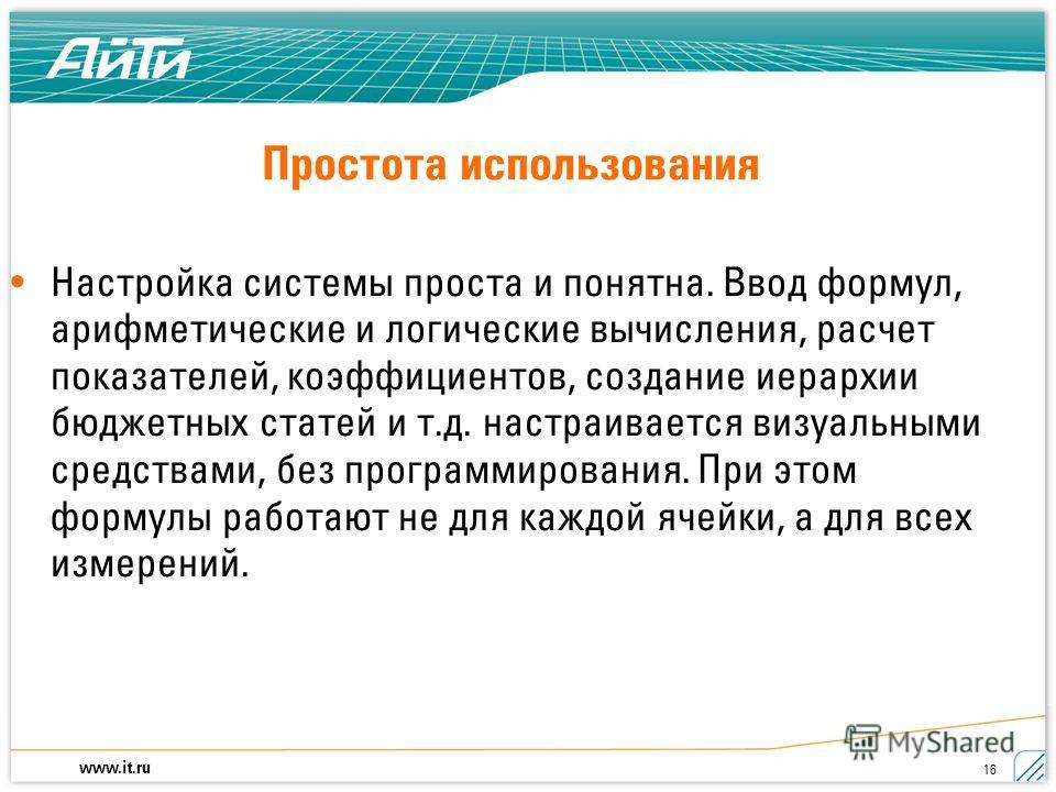www.it.ru 16 Настройка системы проста и понятна. Ввод формул, арифметические и логические вычисления, расчет показателей, коэффициентов, создание иерархии бюджетных статей и т.д. настраивается визуальными средствами, без программирования. При этом фо