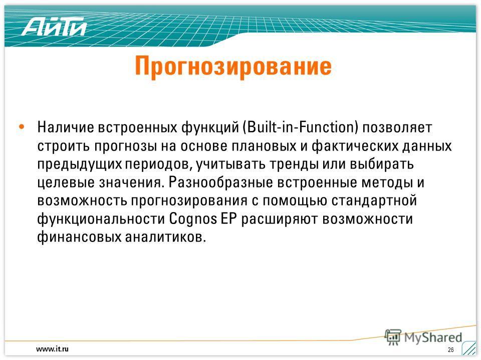 www.it.ru 26 Наличие встроенных функций (Built-in-Function) позволяет строить прогнозы на основе плановых и фактических данных предыдущих периодов, учитывать тренды или выбирать целевые значения. Разнообразные встроенные методы и возможность прогнози