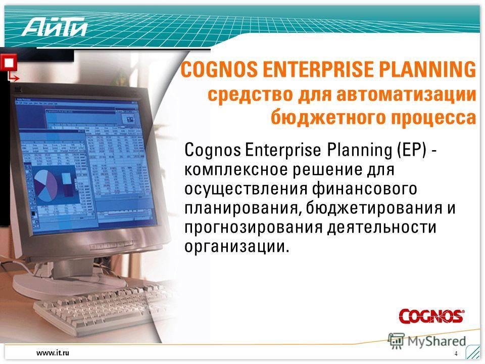 www.it.ru 4 COGNOS ENTERPRISE PLANNING средство для автоматизации бюджетного процесса Cognos Enterprise Planning (ЕР) - комплексное решение для осуществления финансового планирования, бюджетирования и прогнозирования деятельности организации.