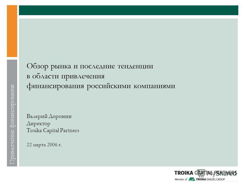 Привлечение финансирования Обзор рынка и последние тенденции в области привлечения финансирования российскими компаниями Валерий Доронин Директор Troika Capital Partners 22 марта 2006 г.