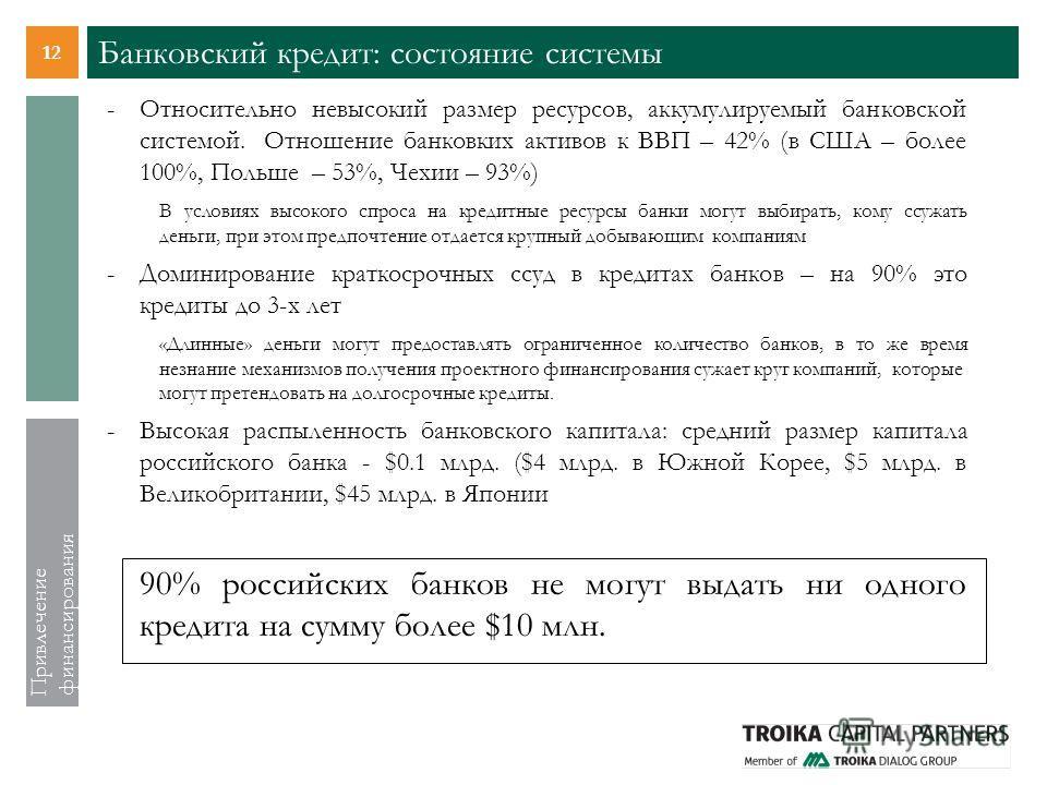 12 Привлечение финансирования Банковский кредит: состояние системы -Относительно невысокий размер ресурсов, аккумулируемый банковской системой. Отношение банковких активов к ВВП – 42% (в США – более 100%, Польше – 53%, Чехии – 93%) В условиях высоког