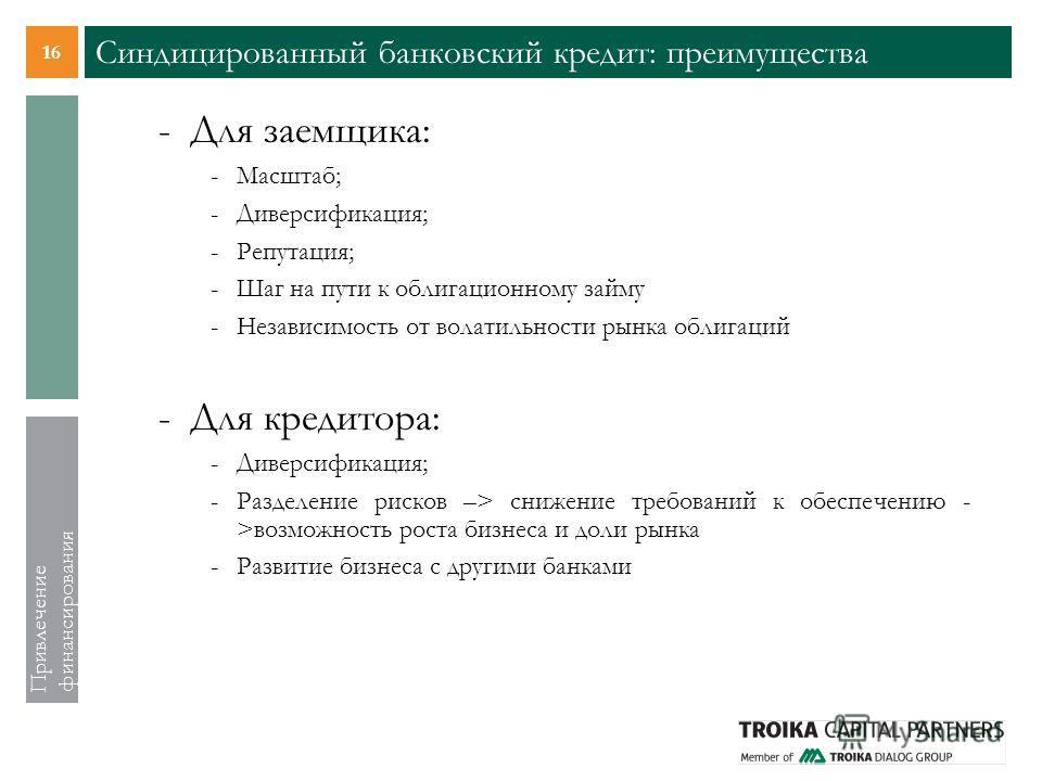16 Привлечение финансирования Синдицированный банковский кредит: преимущества -Для заемщика: -Масштаб; -Диверсификация; -Репутация; -Шаг на пути к облигационному займу -Независимость от волатильности рынка облигаций -Для кредитора: -Диверсификация; -