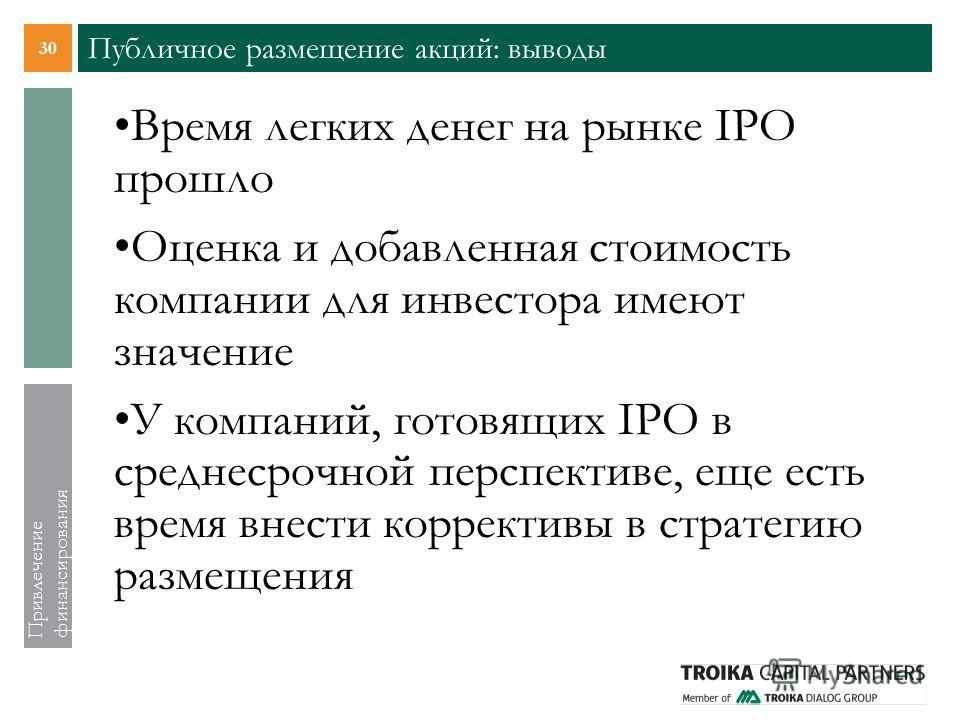 30 Привлечение финансирования Публичное размещение акций: выводы Время легких денег на рынке IPO прошло Оценка и добавленная стоимость компании для инвестора имеют значение У компаний, готовящих IPO в среднесрочной перспективе, еще есть время внести