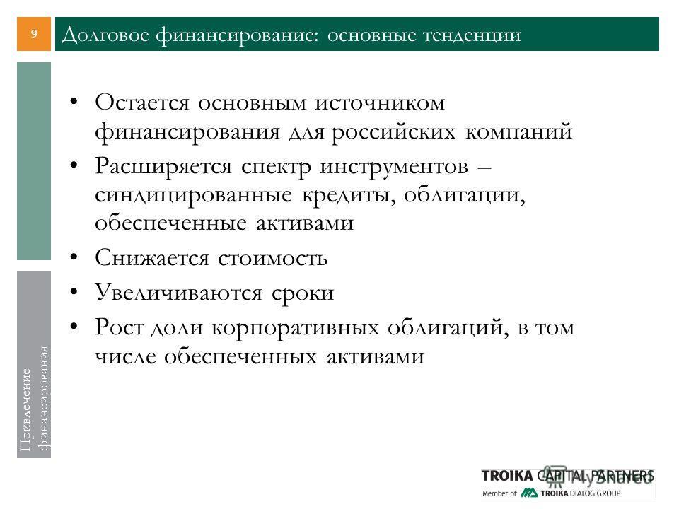 9 Привлечение финансирования Долговое финансирование: основные тенденции Остается основным источником финансирования для российских компаний Расширяется спектр инструментов – синдицированные кредиты, облигации, обеспеченные активами Снижается стоимос