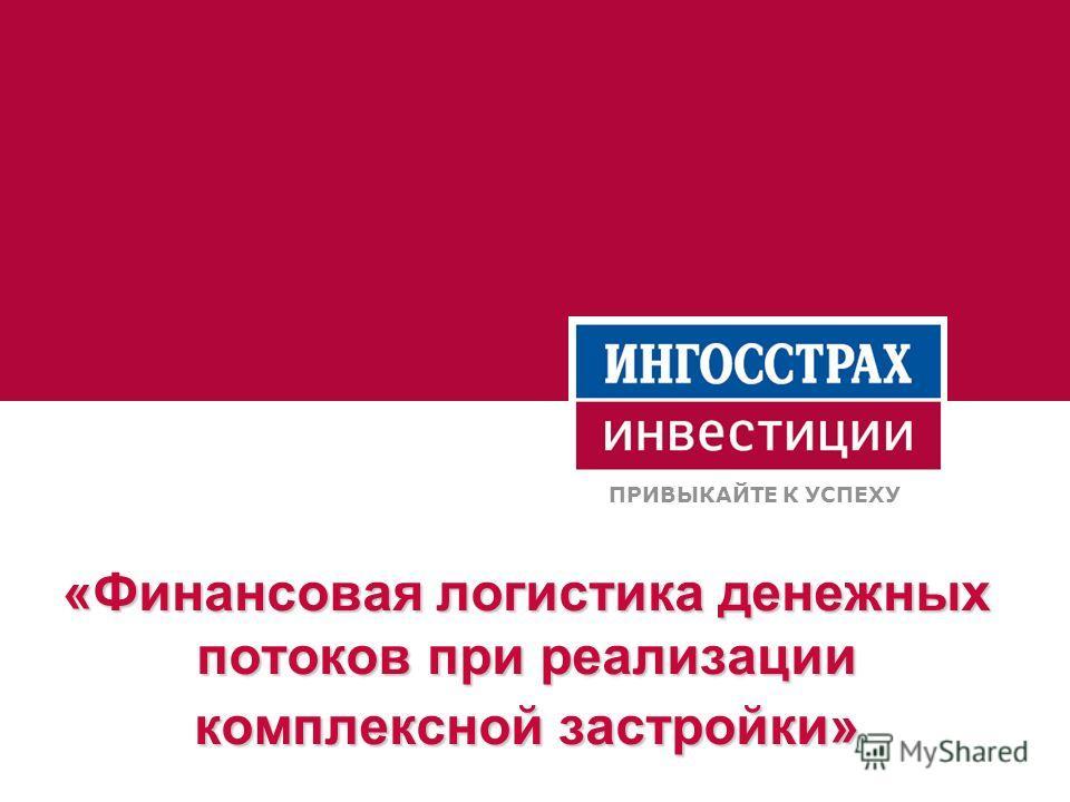 «Финансовая логистика денежных потоков при реализации комплексной застройки» ПРИВЫКАЙТЕ К УСПЕХУ
