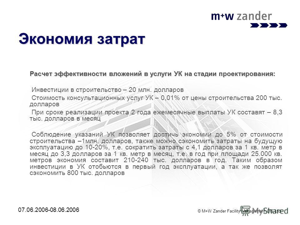 © M+W Zander Facility Management CIS Ltd. 07.06.2006-08.06.2006 Экономия затрат Расчет эффективности вложений в услуги УК на стадии проектирования: Расчет эффективности вложений в услуги УК на стадии проектирования: Инвестиции в строительство – 20 мл