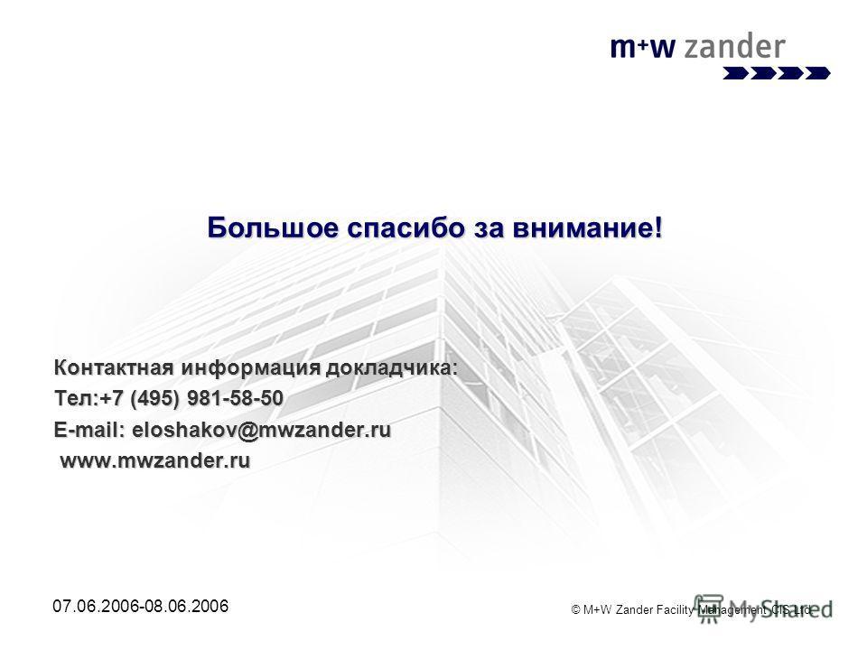 © M+W Zander Facility Management CIS Ltd. 07.06.2006-08.06.2006 Большое спасибо за внимание! Контактная информация докладчика: Тел:+7 (495) 981-58-50 E-mail: eloshakov@mwzander.ru www.mwzander.ru www.mwzander.ru