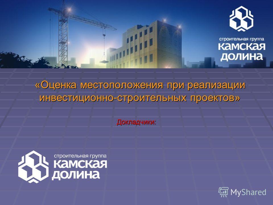 «Оценка местоположения при реализации инвестиционно-строительных проектов» Докладчики: