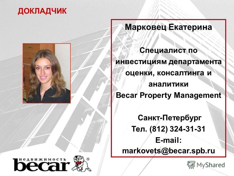 ДОКЛАДЧИК Марковец Екатерина Специалист по инвестициям департамента оценки, консалтинга и аналитики Becar Property Management Санкт-Петербург Тел. (812) 324-31-31 E-mail: markovets@becar.spb.ru