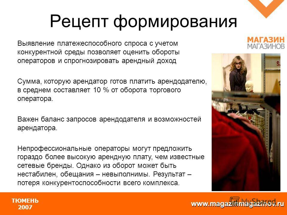 www.magazinmagazinov.ru ТЮМЕНЬ 2007 Выявление платежеспособного спроса с учетом конкурентной среды позволяет оценить обороты операторов и спрогнозировать арендный доход Сумма, которую арендатор готов платить арендодателю, в среднем составляет 10 % от