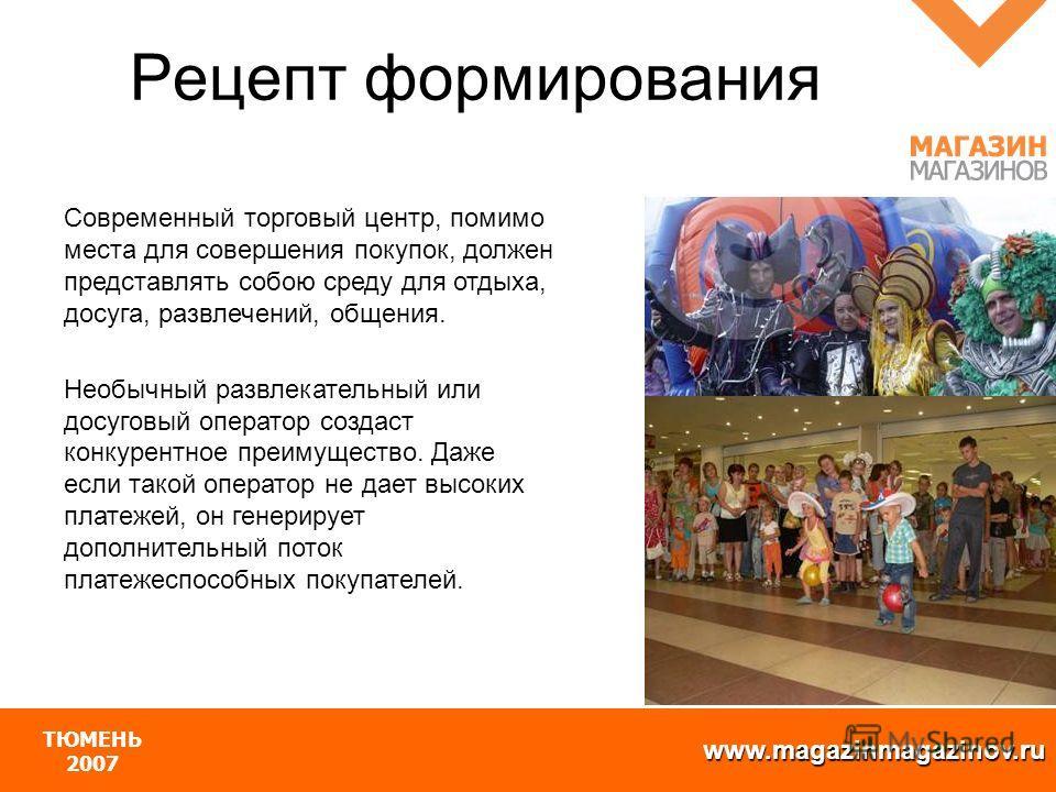 www.magazinmagazinov.ru ТЮМЕНЬ 2007 Современный торговый центр, помимо места для совершения покупок, должен представлять собою среду для отдыха, досуга, развлечений, общения. Необычный развлекательный или досуговый оператор создаст конкурентное преим