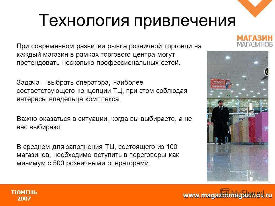 www.magazinmagazinov.ru ТЮМЕНЬ 2007 При современном развитии рынка розничной торговли на каждый магазин в рамках торгового центра могут претендовать несколько профессиональных сетей. Задача – выбрать оператора, наиболее соответствующего концепции ТЦ,