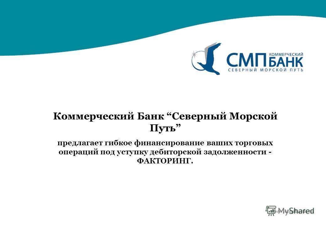 Коммерческий Банк Северный Морской Путь предлагает гибкое финансирование ваших торговых операций под уступку дебиторской задолженности - ФАКТОРИНГ. www.smpbank.ru