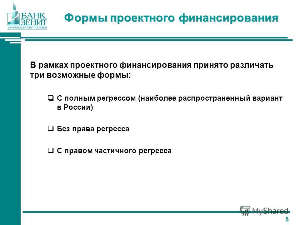 5 Формы проектного финансирования В рамках проектного финансирования принято различать три возможные формы: С полным регрессом (наиболее распространенный вариант в России) Без права регресса С правом частичного регресса