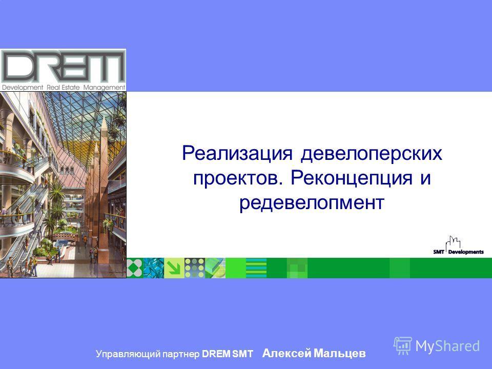 ® Управляющий партнер DREM SMT Алексей Мальцев Реализация девелоперских проектов. Реконцепция и редевелопмент