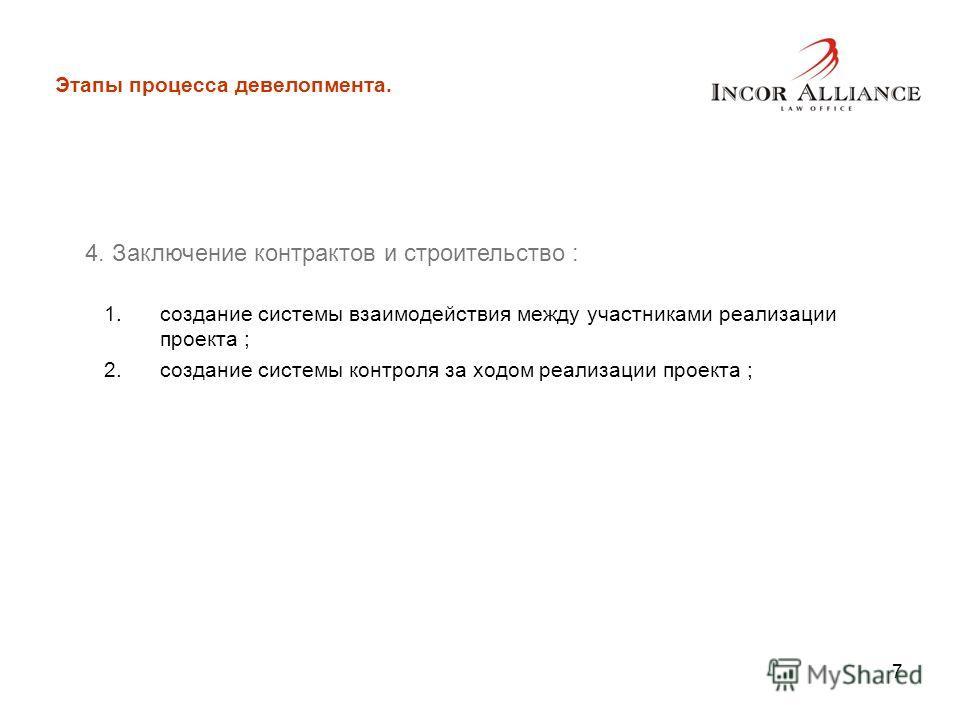 7 Этапы процесса девелопмента. 4. Заключение контрактов и строительство : 1.создание системы взаимодействия между участниками реализации проекта ; 2.создание системы контроля за ходом реализации проекта ;