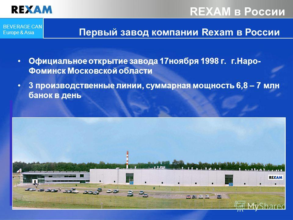 BEVERAGE CAN Europe & Asia Официальное открытие завода 17ноября 1998 г. г.Наро- Фоминск Московской области 3 производственные линии, суммарная мощность 6,8 – 7 млн банок в день Первый завод компании Rexam в России REXAM в России